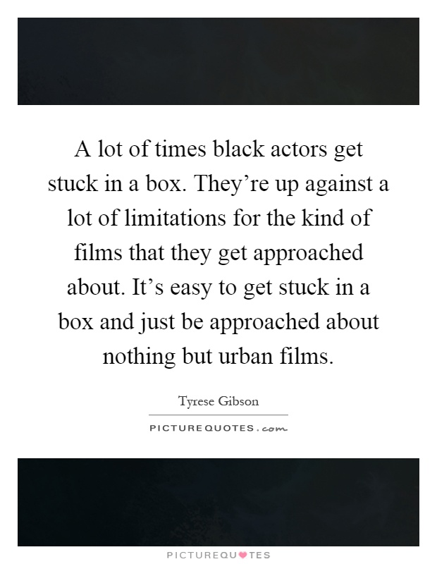 A lot of times black actors get stuck in a box. They're up against a lot of limitations for the kind of films that they get approached about. It's easy to get stuck in a box and just be approached about nothing but urban films Picture Quote #1