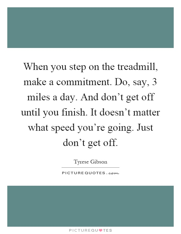 When you step on the treadmill, make a commitment. Do, say, 3 miles a day. And don't get off until you finish. It doesn't matter what speed you're going. Just don't get off Picture Quote #1