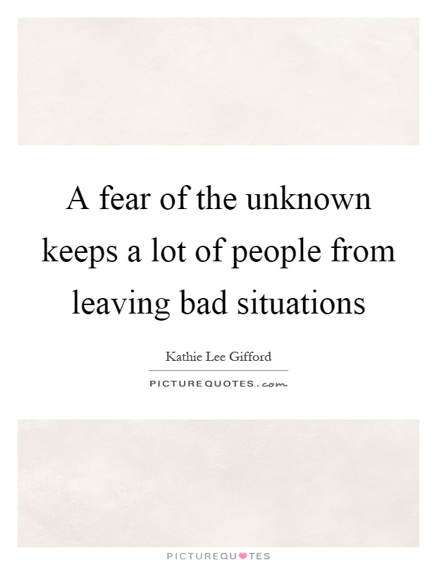 A fear of the unknown keeps a lot of people from leaving bad situations Picture Quote #1