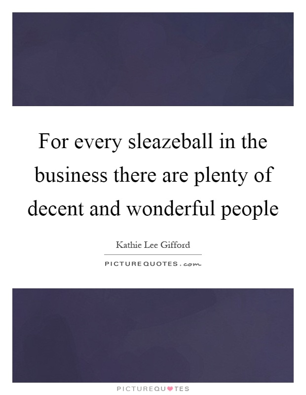 For every sleazeball in the business there are plenty of decent and wonderful people Picture Quote #1