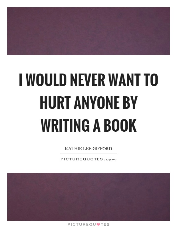 I would never want to hurt anyone by writing a book Picture Quote #1