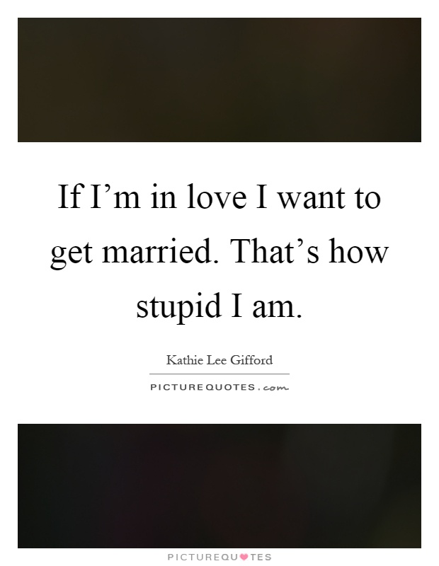 If I'm in love I want to get married. That's how stupid I am Picture Quote #1