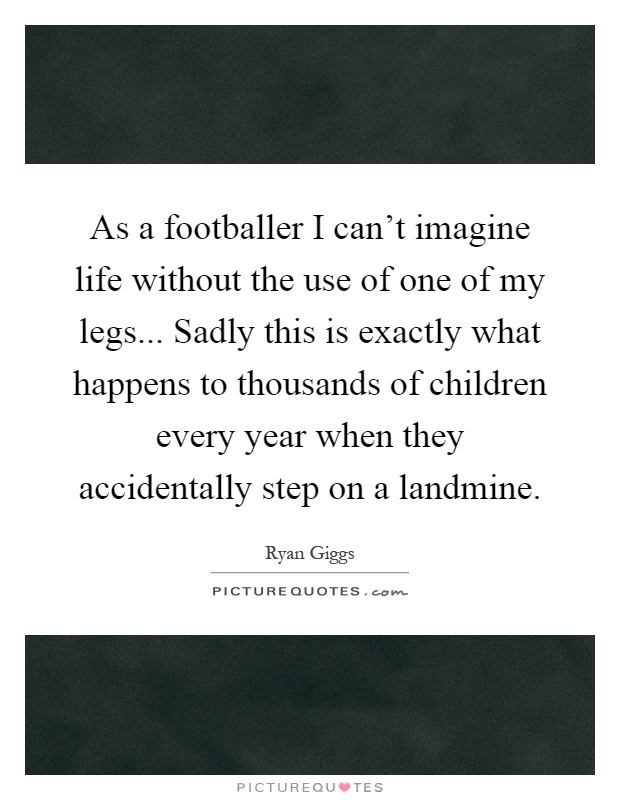 As a footballer I can't imagine life without the use of one of my legs... Sadly this is exactly what happens to thousands of children every year when they accidentally step on a landmine Picture Quote #1