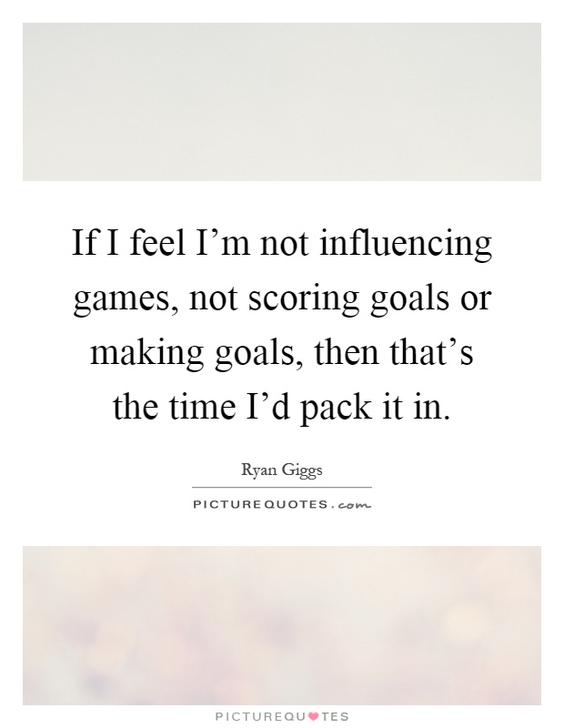 If I feel I'm not influencing games, not scoring goals or making goals, then that's the time I'd pack it in Picture Quote #1