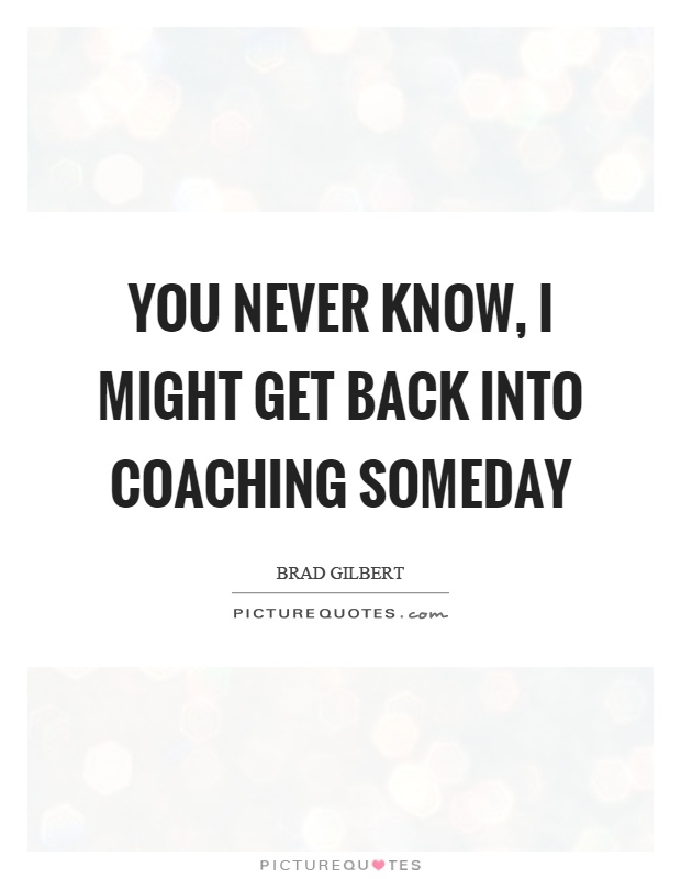 You never know, I might get back into coaching someday Picture Quote #1