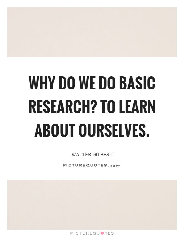 Why do we do basic research? To learn about ourselves Picture Quote #1