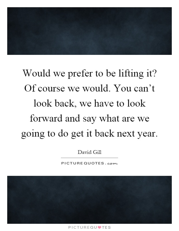 Would we prefer to be lifting it? Of course we would. You can't look back, we have to look forward and say what are we going to do get it back next year Picture Quote #1