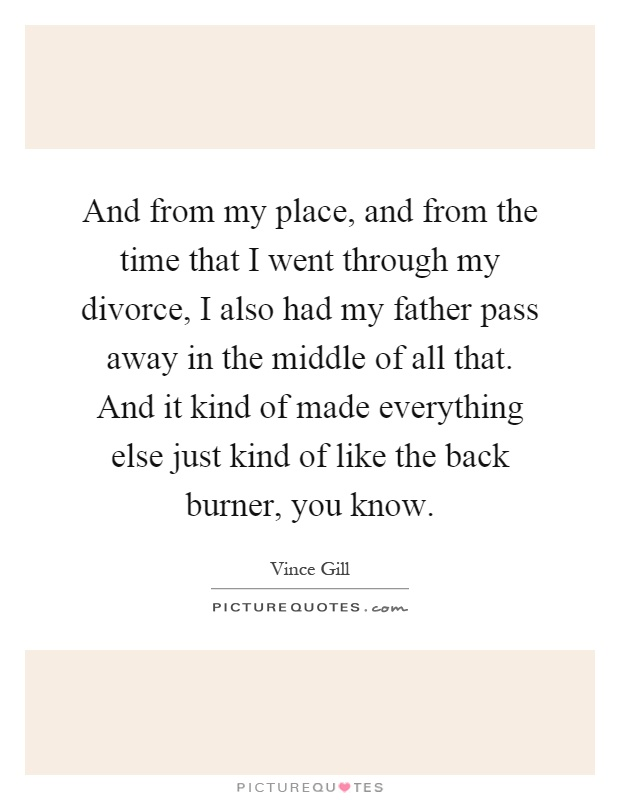 And from my place, and from the time that I went through my divorce, I also had my father pass away in the middle of all that. And it kind of made everything else just kind of like the back burner, you know Picture Quote #1