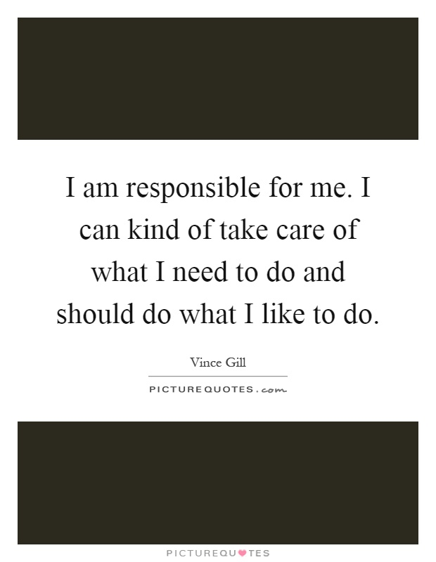 I am responsible for me. I can kind of take care of what I need to do and should do what I like to do Picture Quote #1