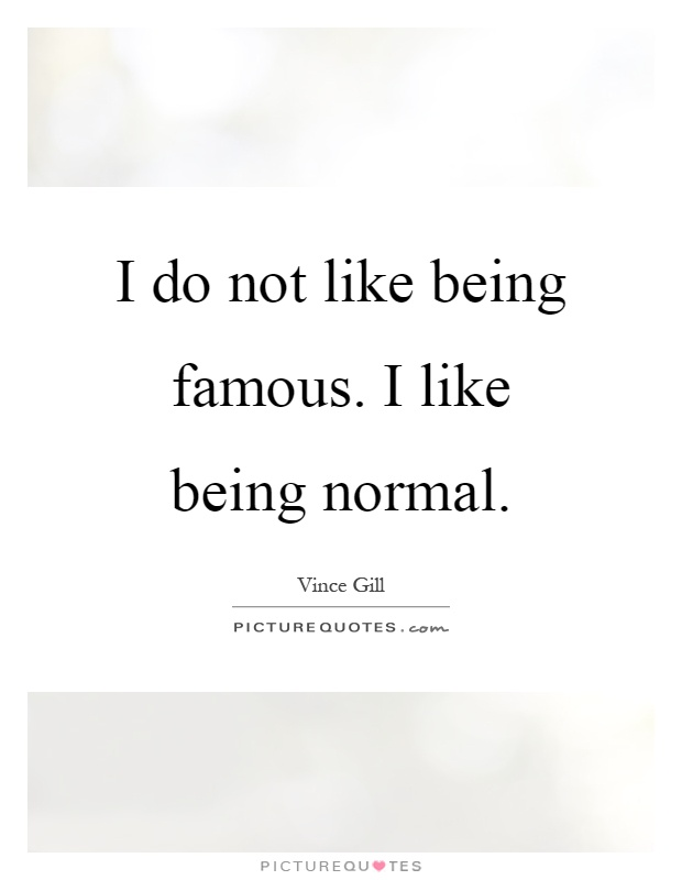I do not like being famous. I like being normal Picture Quote #1