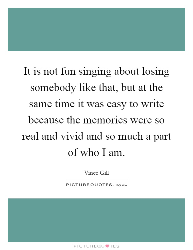 It is not fun singing about losing somebody like that, but at the same time it was easy to write because the memories were so real and vivid and so much a part of who I am Picture Quote #1