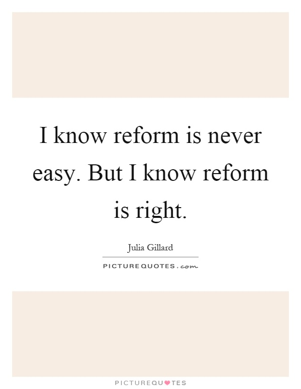 I know reform is never easy. But I know reform is right Picture Quote #1