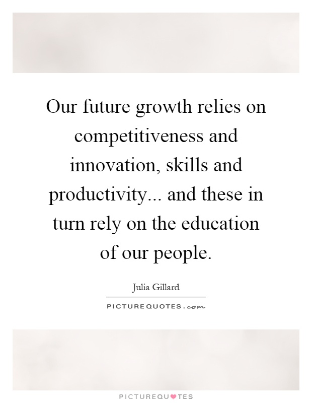 Our future growth relies on competitiveness and innovation, skills and productivity... and these in turn rely on the education of our people Picture Quote #1