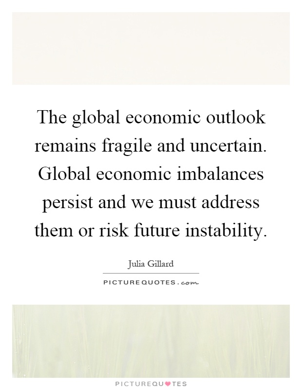 The global economic outlook remains fragile and uncertain. Global economic imbalances persist and we must address them or risk future instability Picture Quote #1