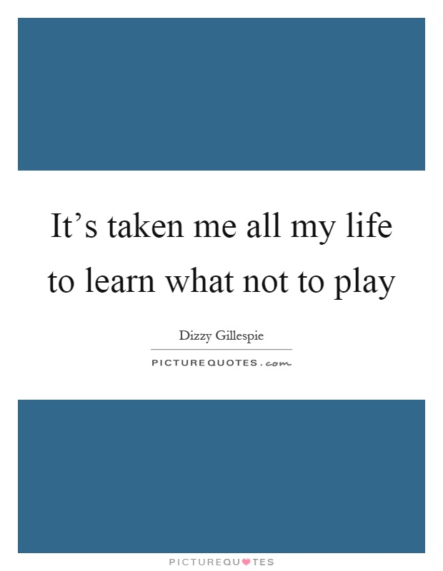 It's taken me all my life to learn what not to play Picture Quote #1
