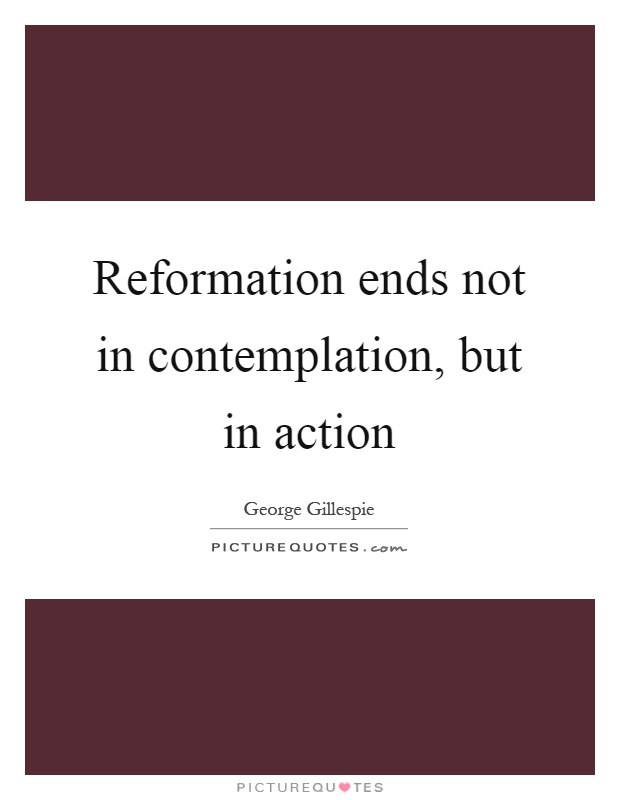 Reformation ends not in contemplation, but in action Picture Quote #1