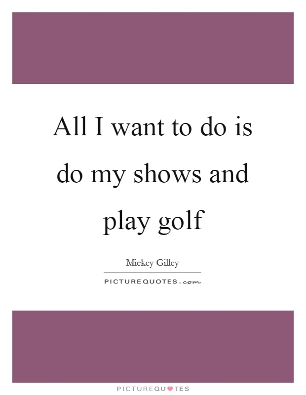 All I want to do is do my shows and play golf Picture Quote #1