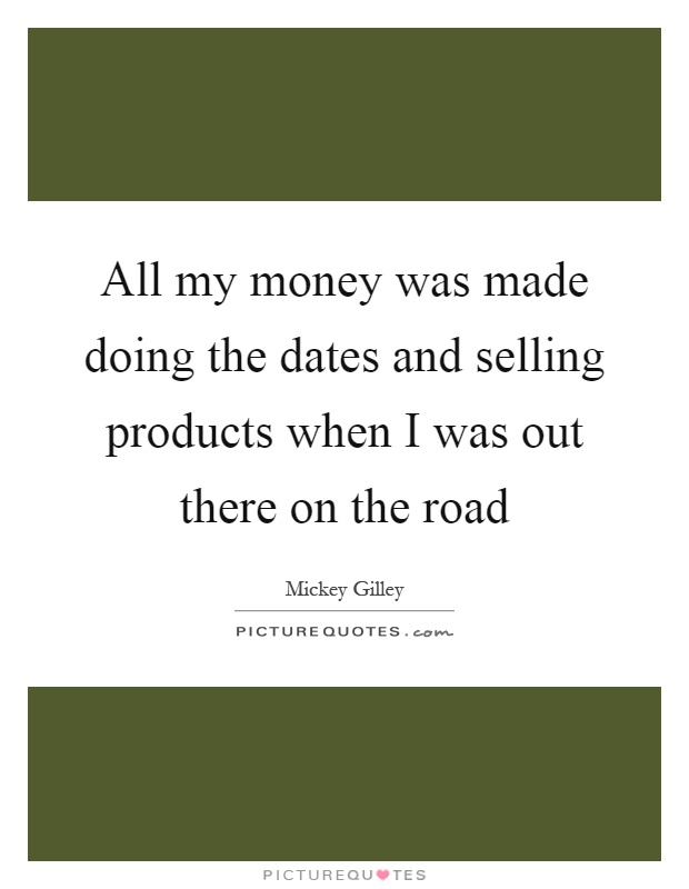 All my money was made doing the dates and selling products when I was out there on the road Picture Quote #1