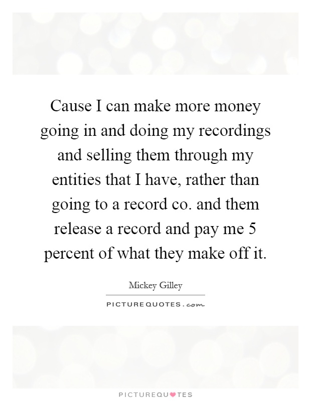 Cause I can make more money going in and doing my recordings and selling them through my entities that I have, rather than going to a record co. and them release a record and pay me 5 percent of what they make off it Picture Quote #1