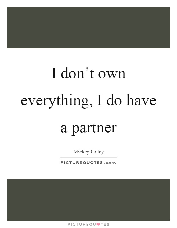 I don't own everything, I do have a partner Picture Quote #1