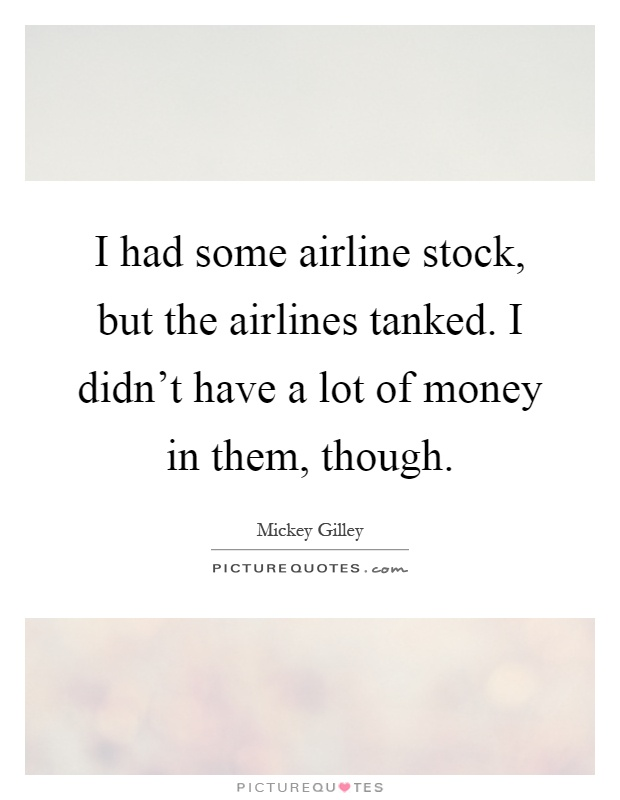I had some airline stock, but the airlines tanked. I didn't have a lot of money in them, though Picture Quote #1