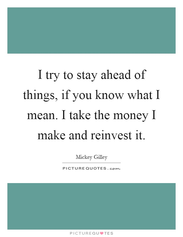 I try to stay ahead of things, if you know what I mean. I take the money I make and reinvest it Picture Quote #1