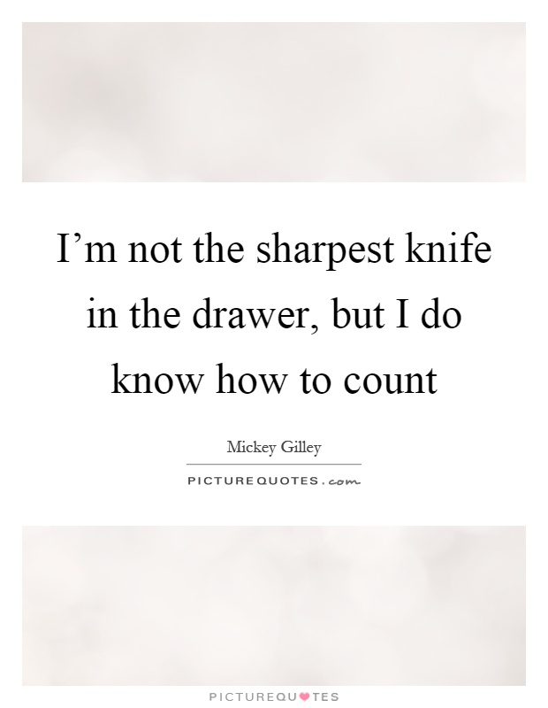 I'm not the sharpest knife in the drawer, but I do know how to count Picture Quote #1