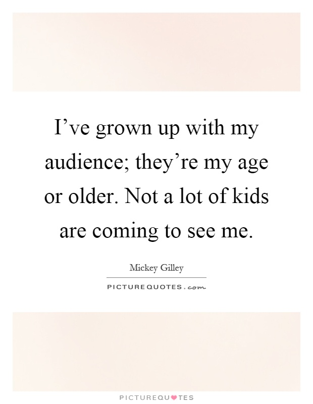 I've grown up with my audience; they're my age or older. Not a lot of kids are coming to see me Picture Quote #1