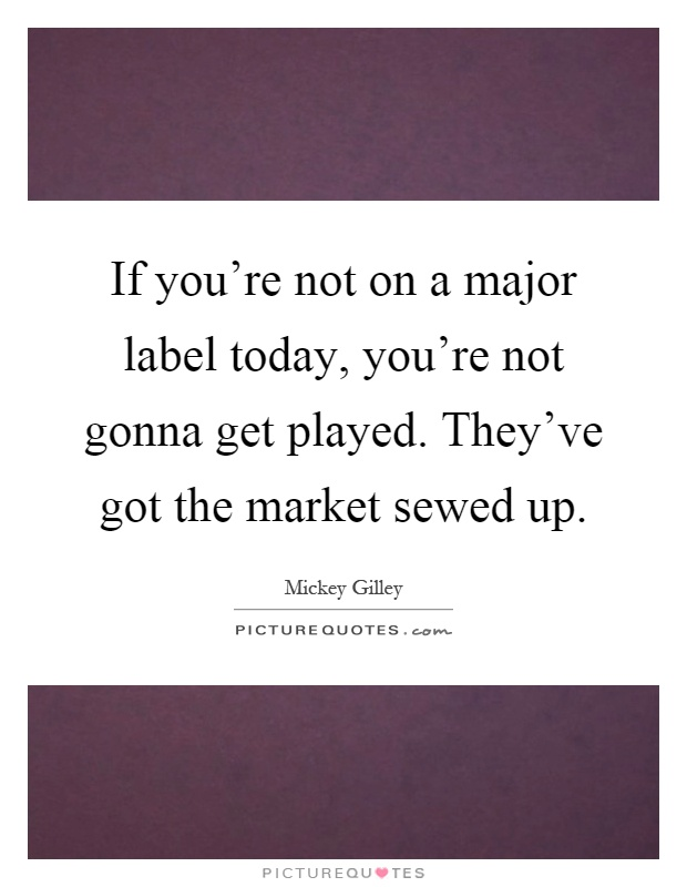 If you're not on a major label today, you're not gonna get played. They've got the market sewed up Picture Quote #1