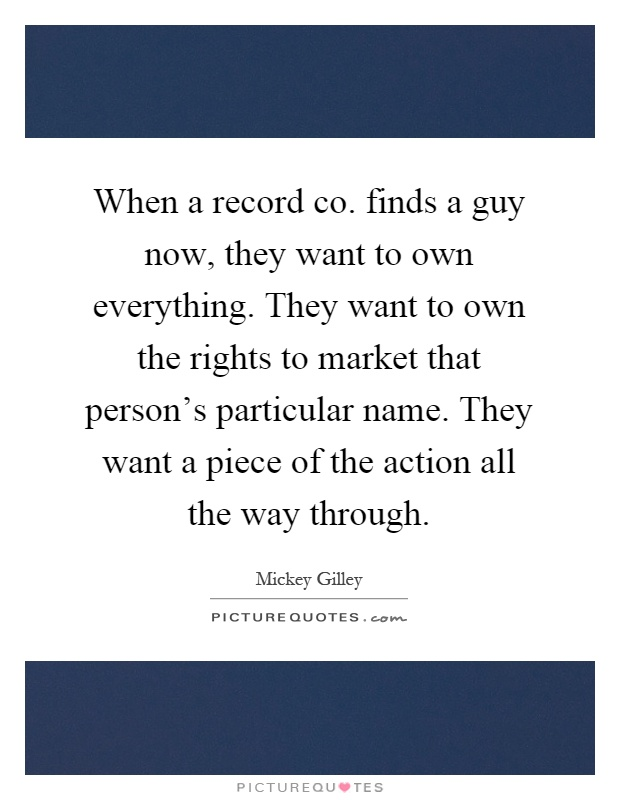 When a record co. finds a guy now, they want to own everything. They want to own the rights to market that person's particular name. They want a piece of the action all the way through Picture Quote #1