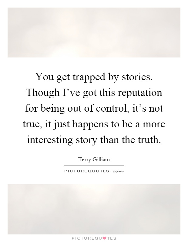 You get trapped by stories. Though I've got this reputation for being out of control, it's not true, it just happens to be a more interesting story than the truth Picture Quote #1