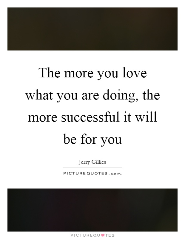 The more you love what you are doing, the more successful it will be for you Picture Quote #1