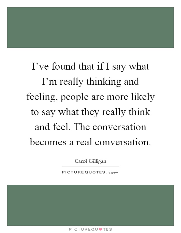I've found that if I say what I'm really thinking and feeling, people are more likely to say what they really think and feel. The conversation becomes a real conversation Picture Quote #1