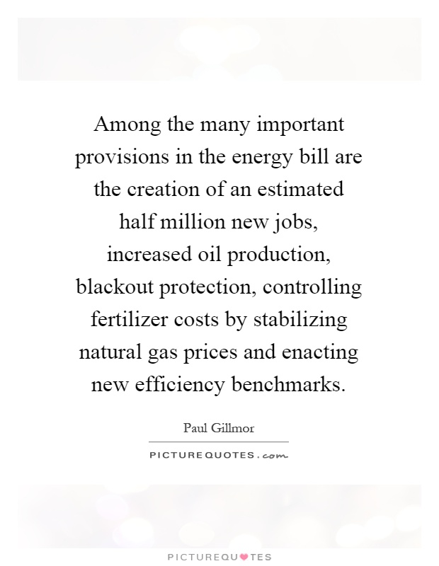 Among the many important provisions in the energy bill are the creation of an estimated half million new jobs, increased oil production, blackout protection, controlling fertilizer costs by stabilizing natural gas prices and enacting new efficiency benchmarks Picture Quote #1