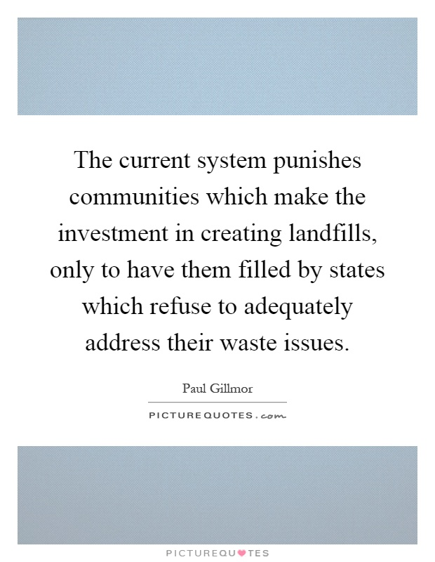 The current system punishes communities which make the investment in creating landfills, only to have them filled by states which refuse to adequately address their waste issues Picture Quote #1