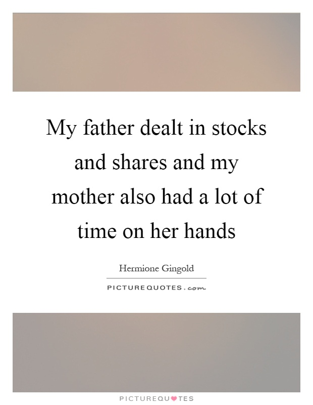 My father dealt in stocks and shares and my mother also had a lot of time on her hands Picture Quote #1