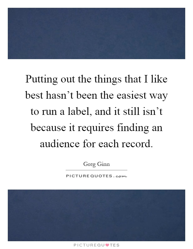 Putting out the things that I like best hasn't been the easiest way to run a label, and it still isn't because it requires finding an audience for each record Picture Quote #1