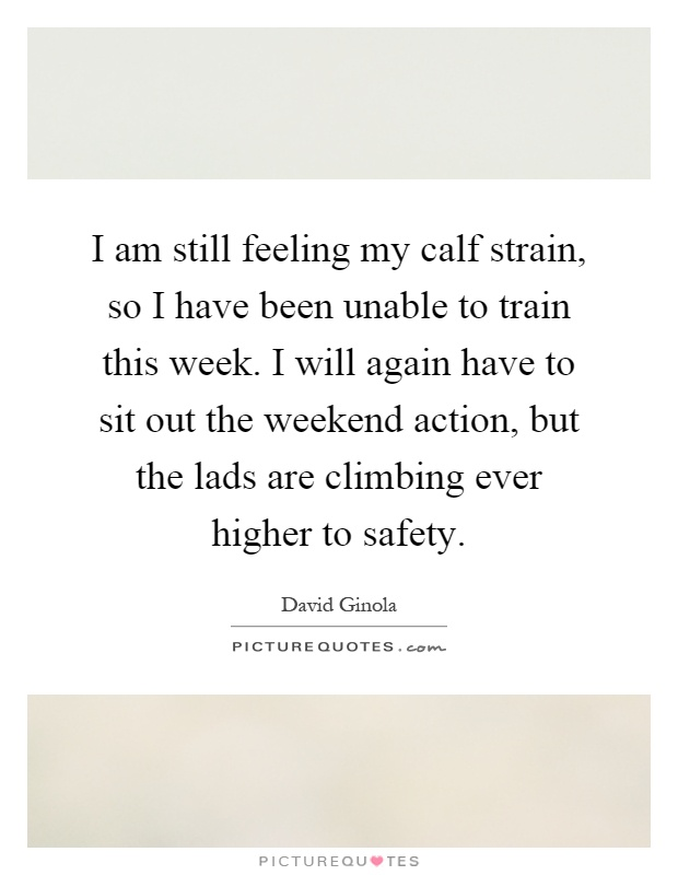 I am still feeling my calf strain, so I have been unable to train this week. I will again have to sit out the weekend action, but the lads are climbing ever higher to safety Picture Quote #1