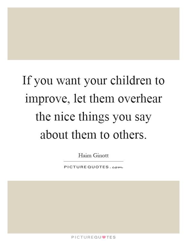 If you want your children to improve, let them overhear the nice things you say about them to others Picture Quote #1