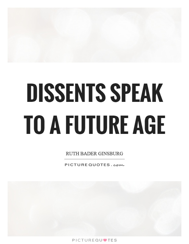Dissents speak to a future age Picture Quote #1