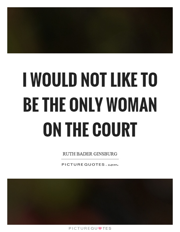 I would not like to be the only woman on the court Picture Quote #1