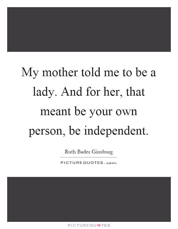 My mother told me to be a lady. And for her, that meant be your own person, be independent Picture Quote #1