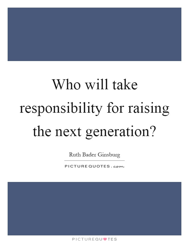Who will take responsibility for raising the next generation? Picture Quote #1
