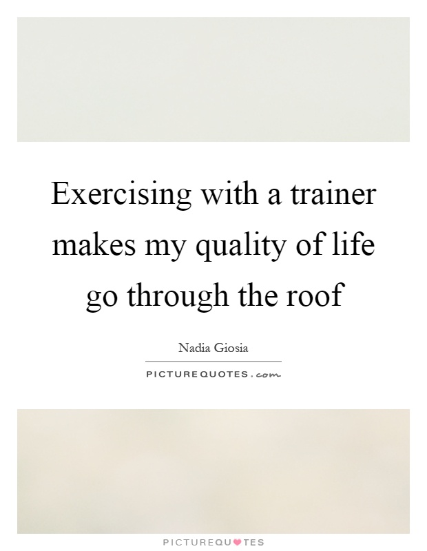 Exercising with a trainer makes my quality of life go through the roof Picture Quote #1