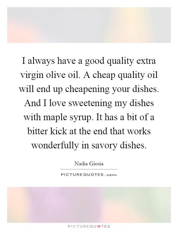I always have a good quality extra virgin olive oil. A cheap quality oil will end up cheapening your dishes. And I love sweetening my dishes with maple syrup. It has a bit of a bitter kick at the end that works wonderfully in savory dishes Picture Quote #1