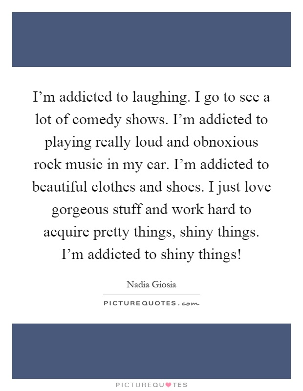 I'm addicted to laughing. I go to see a lot of comedy shows. I'm addicted to playing really loud and obnoxious rock music in my car. I'm addicted to beautiful clothes and shoes. I just love gorgeous stuff and work hard to acquire pretty things, shiny things. I'm addicted to shiny things! Picture Quote #1