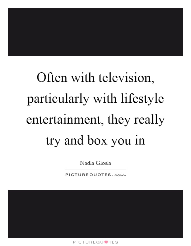 Often with television, particularly with lifestyle entertainment, they really try and box you in Picture Quote #1