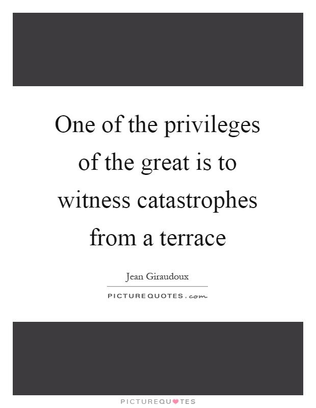 One of the privileges of the great is to witness catastrophes from a terrace Picture Quote #1