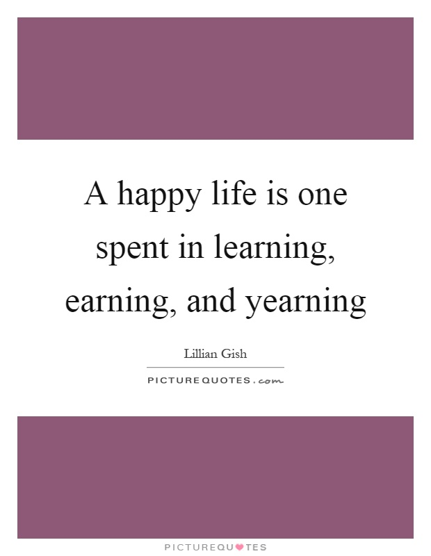 A happy life is one spent in learning, earning, and yearning Picture Quote #1