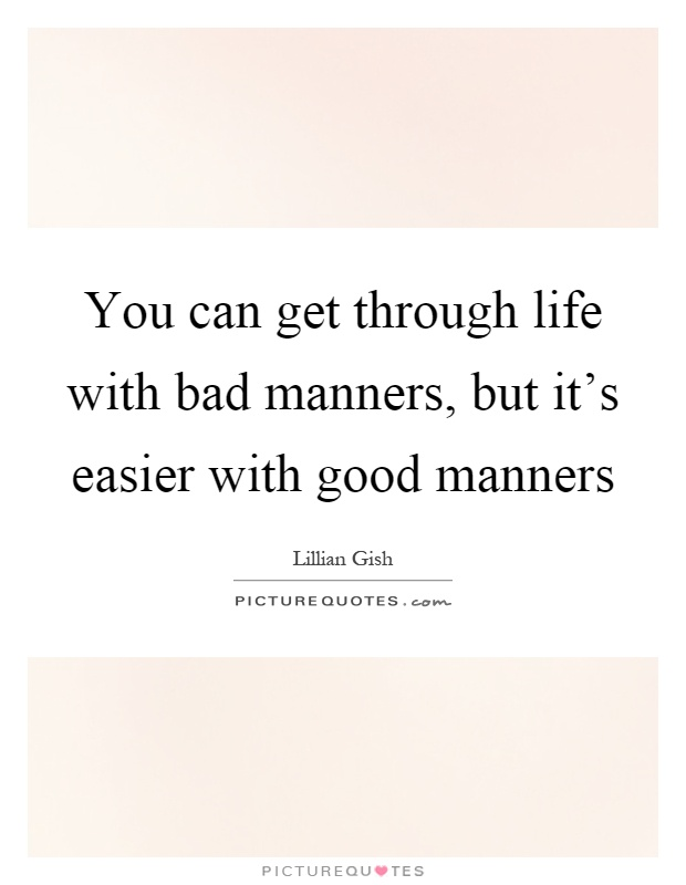 You can get through life with bad manners, but it's easier with good manners Picture Quote #1